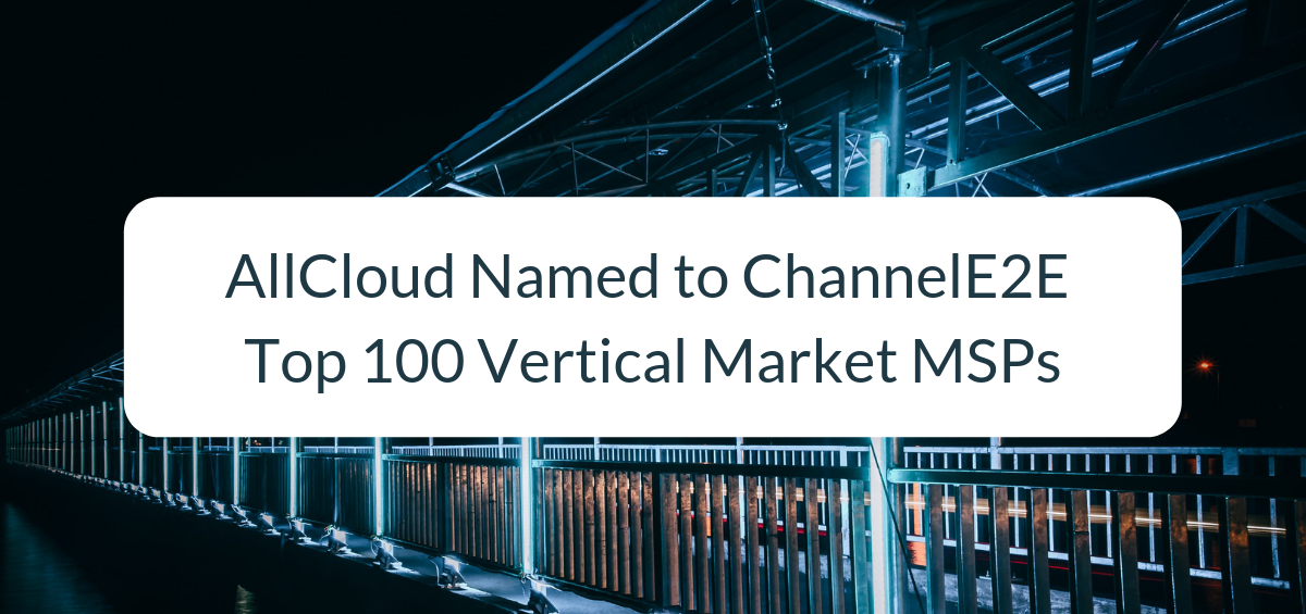 AllCloud Named to ChannelE2E Top 100 Vertical Market MSPs: 2019 Edition